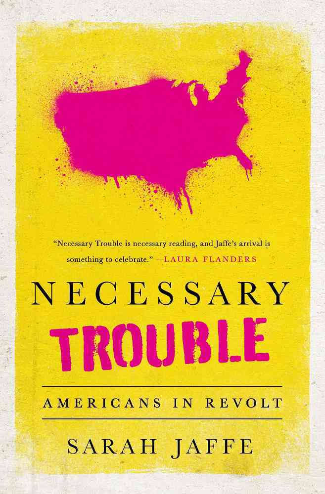 Necessary Trouble Americans in Revolt Sarah Jaffe